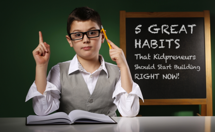Five Great Habits That Kidpreneurs Should Start Building Right Now